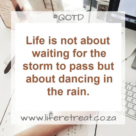 Life is not about waiting for the storm to pass but about dancing in the rain