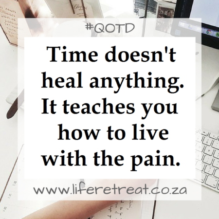 Time doesn't heal anything. It teaches you how to live with the pain.