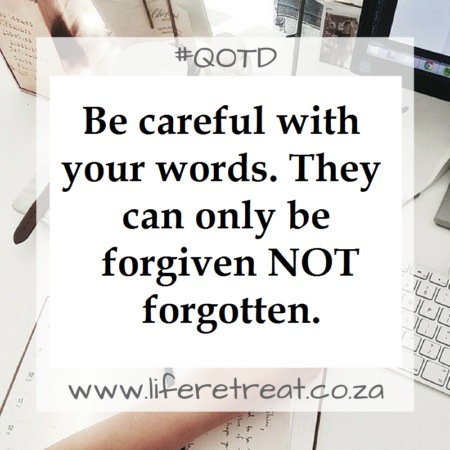 Be careful with your words. They can only be forgiven NOT forgotten