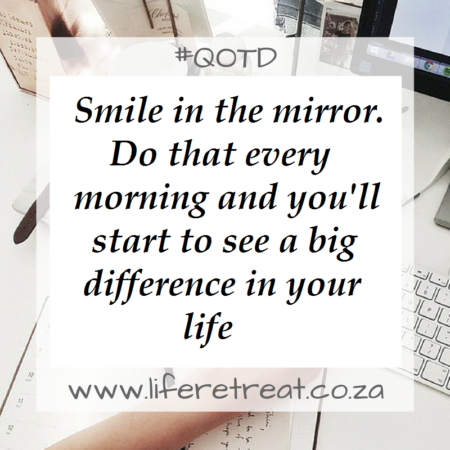Smile in the mirror. Do that every morning and you'll start to see a big difference in your life