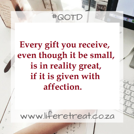 Every gift which is given, even though it be small, is in reality great, if it is given with affection.
