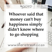 Whoever said that money can't buy happiness simply didn't know where to go shopping. You can follow our daily, inspiring words of wisdom on #liferetreat by signing up for our feed.