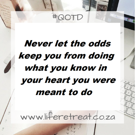 Never let the odds keep you from doing what you know in your heart you were meant to do