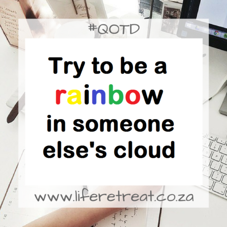 Try to be a rainbow in someone else's cloud.